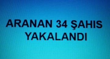 ARANAN 34 ŞAHIS YAKALANDI